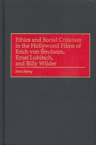 Ethics and Social Criticism in the Hollywood Films of Erich von Stroheim, Ernst Lubitsch and Billy Wilder (Nora Henry, 2001)