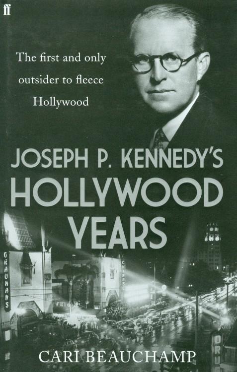 Beauchamp, Cari - Joseph P Kennedy's Hollywood Years