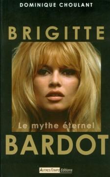 Choulant, Dominique - Brigitte Bardot le mythe éternel